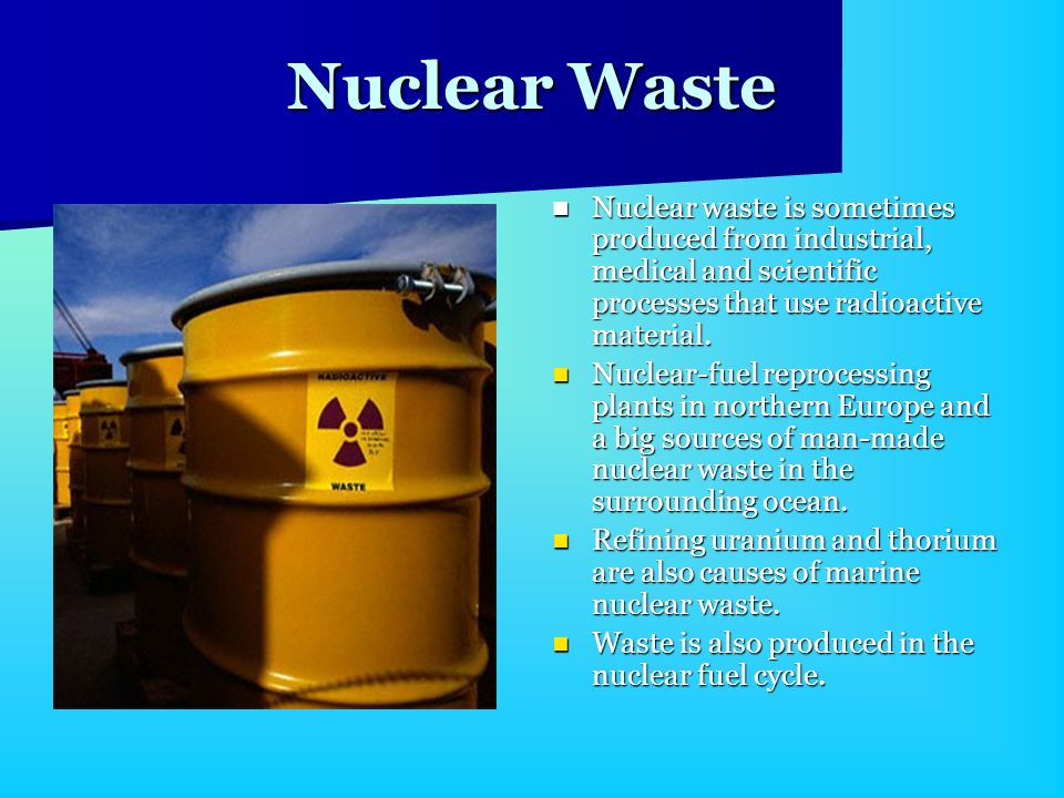 Nuclear WasteNuclear waste is sometimes produced from industrial, medical and scientific processes that use radioactive material.