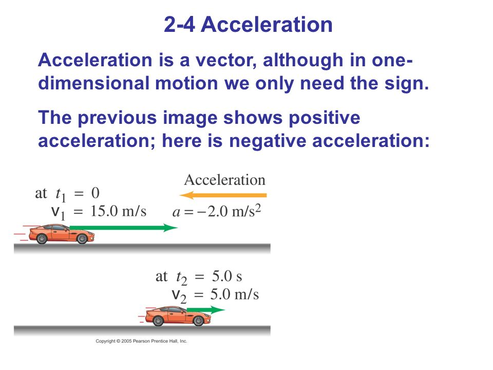 2-4 Acceleration Acceleration is a vector, although in one-dimensional motion we only need the sign.