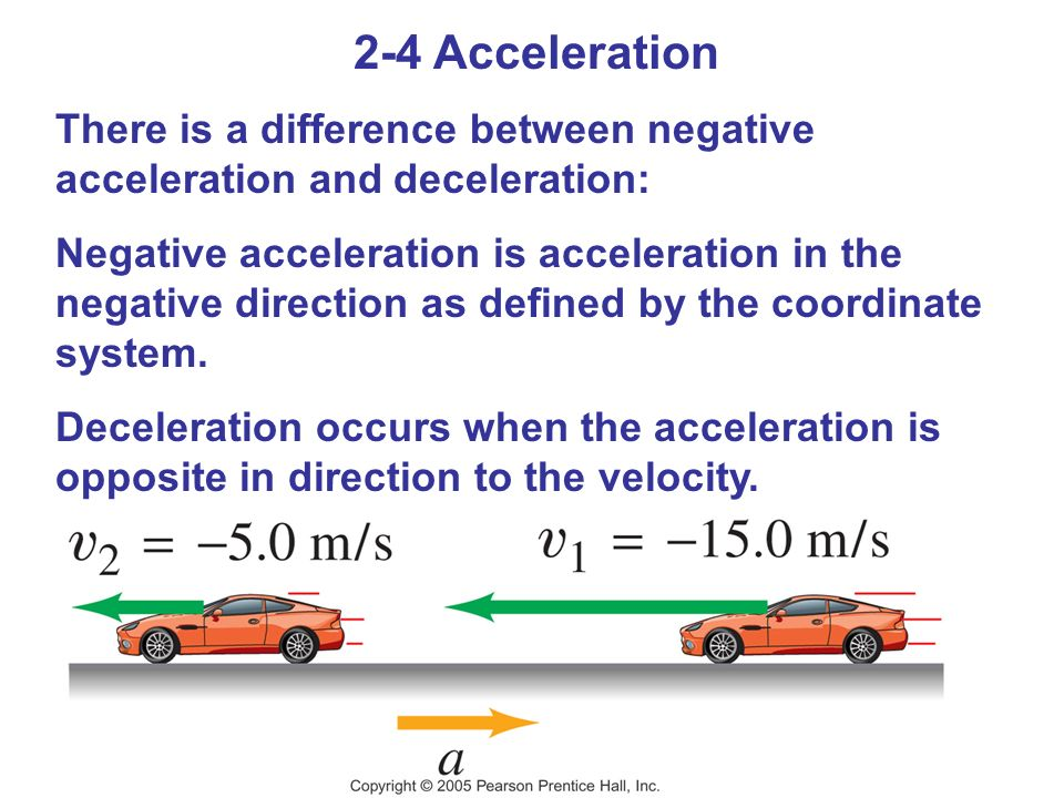 2-4 Acceleration There is a difference between negative acceleration and deceleration: