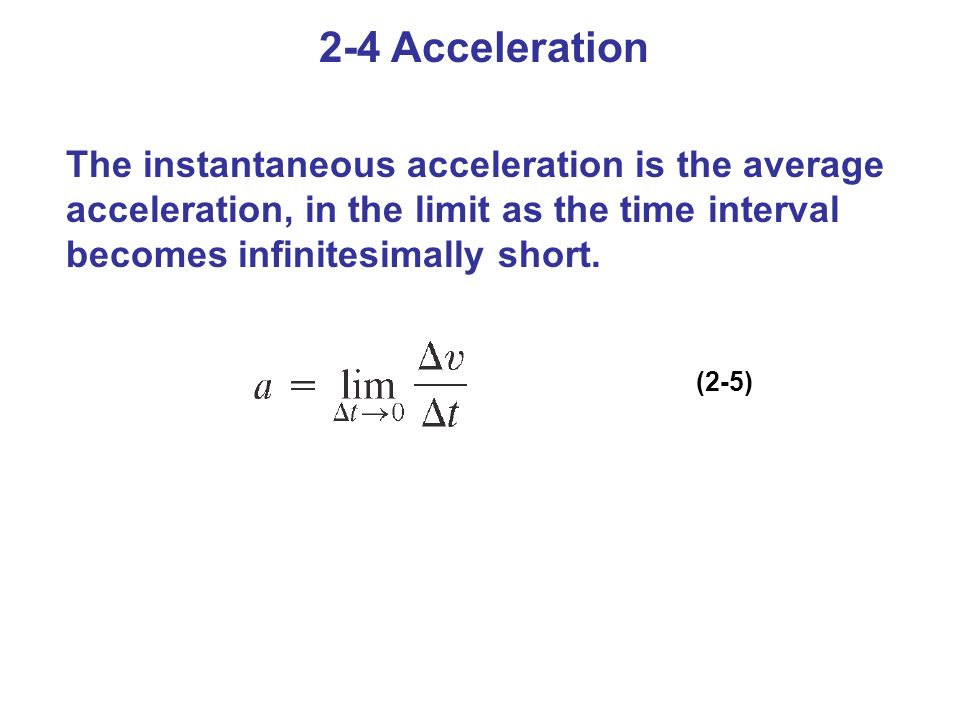 2-4 Acceleration The instantaneous acceleration is the average acceleration, in the limit as the time interval becomes infinitesimally short.