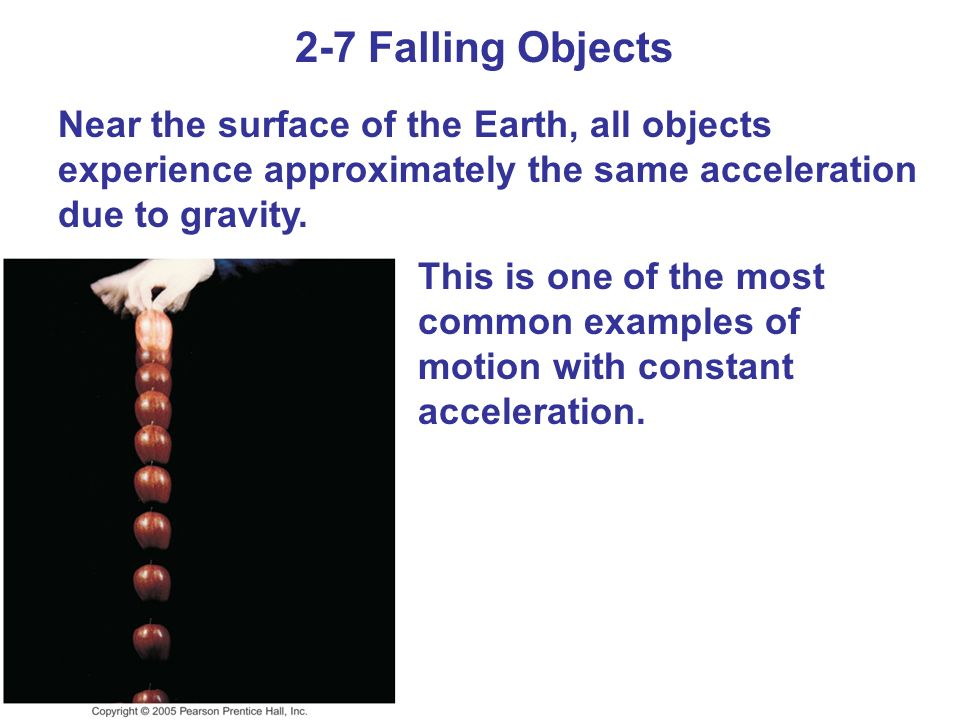 2-7 Falling Objects Near the surface of the Earth, all objects experience approximately the same acceleration due to gravity.