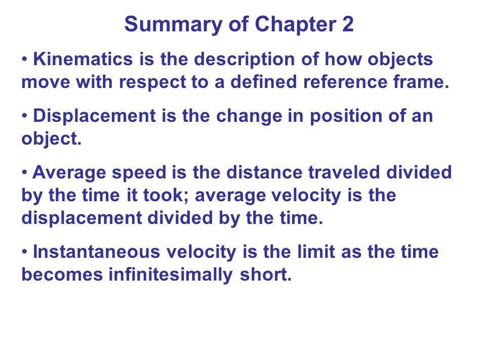 Summary of Chapter 2 Kinematics is the description of how objects move with respect to a defined reference frame.