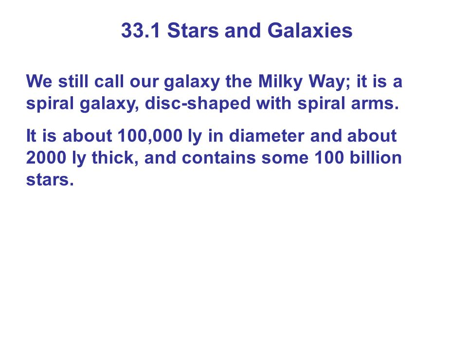 33.1 Stars and Galaxies We still call our galaxy the Milky Way; it is a spiral galaxy, disc-shaped with spiral arms.