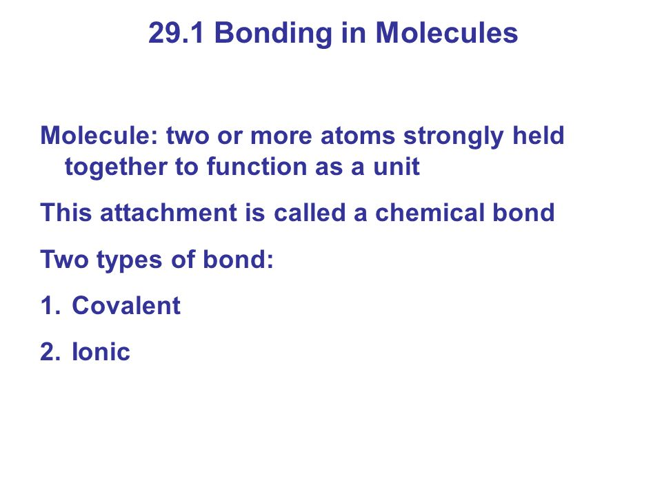 29.1 Bonding in Molecules Molecule: two or more atoms strongly held together to function as a unit.
