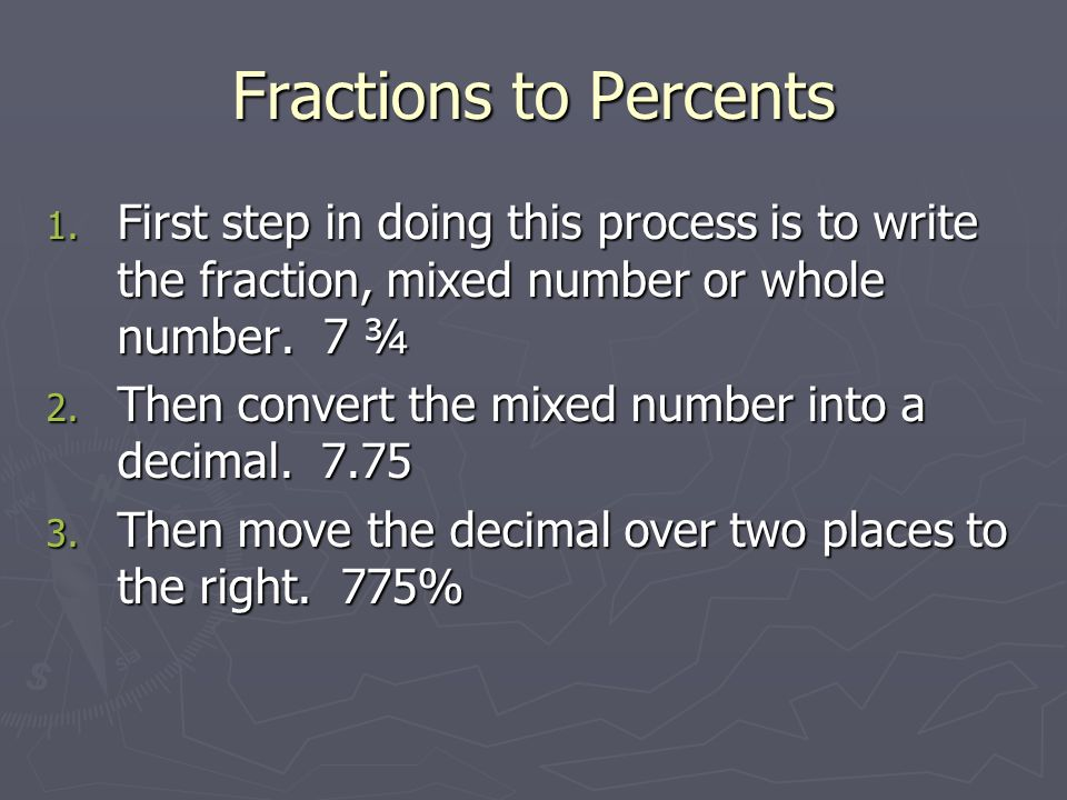 Fractions to Percents First step in doing this process is to write the fraction, mixed number or whole number. 7 ¾.