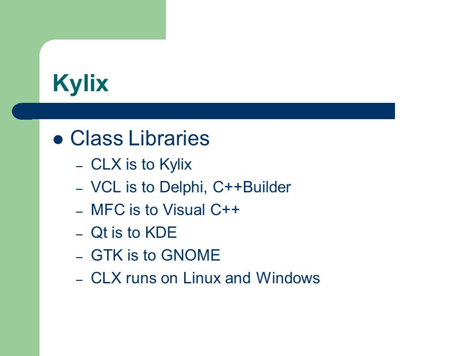 Kylix Class Libraries CLX is to Kylix VCL is to Delphi, C++Builder
