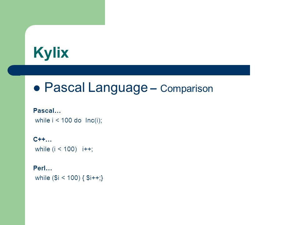 Kylix Pascal Language – Comparison Pascal… while i < 100 do Inc(i);