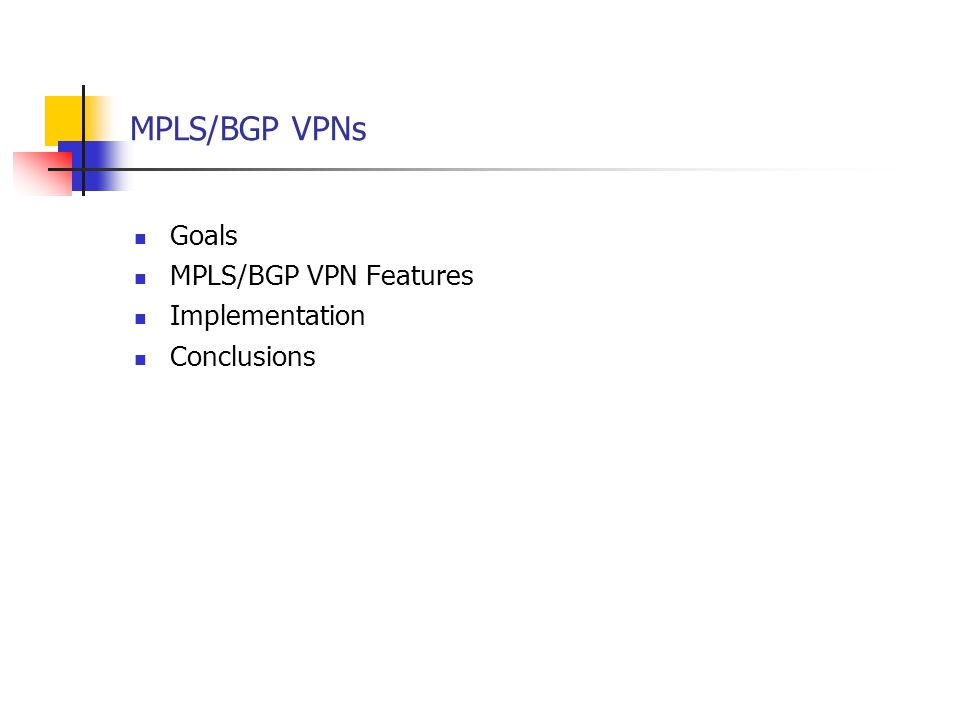 MPLS/BGP VPNs Goals MPLS/BGP VPN Features Implementation Conclusions