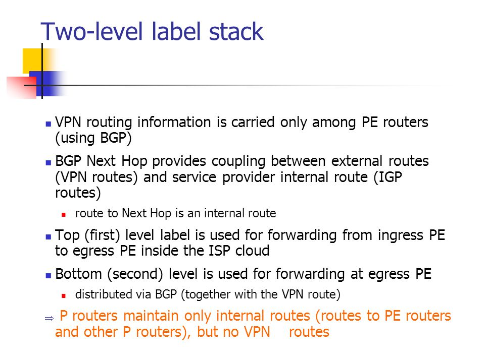 Two-level label stack VPN routing information is carried only among PE routers (using BGP)