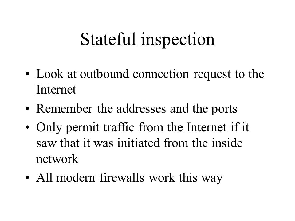 Stateful inspection Look at outbound connection request to the Internet. Remember the addresses and the ports.