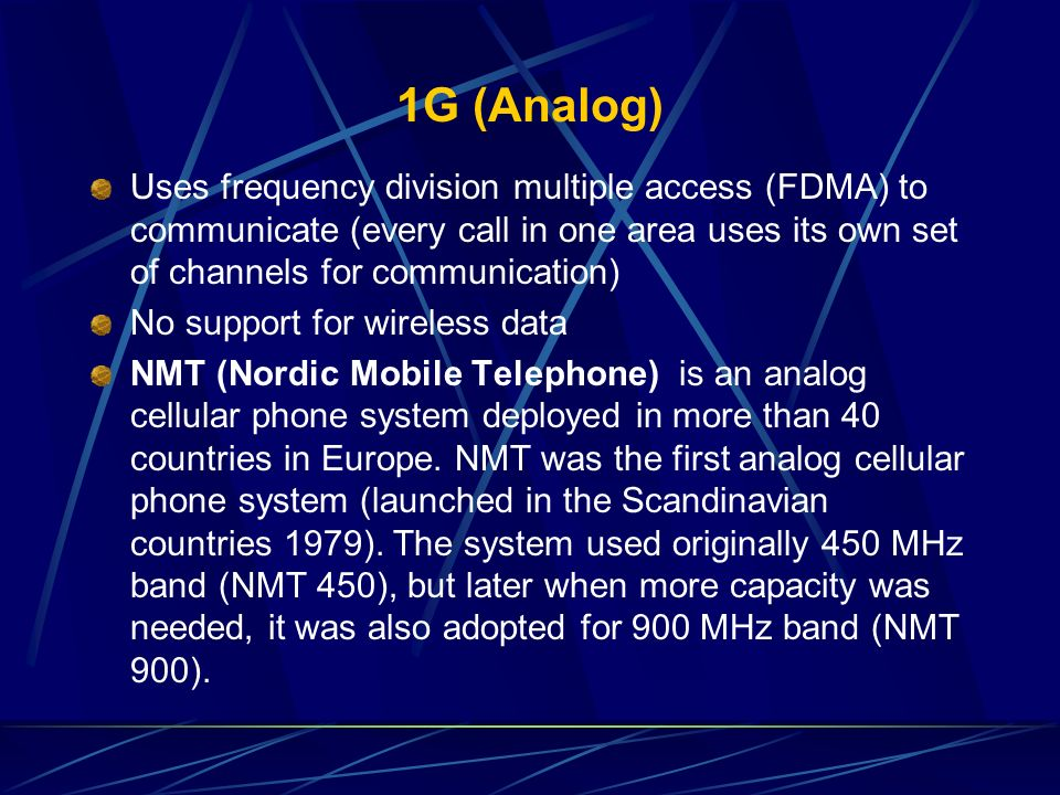 1G (Analog) Uses frequency division multiple access (FDMA) to communicate (every call in one area uses its own set of channels for communication)