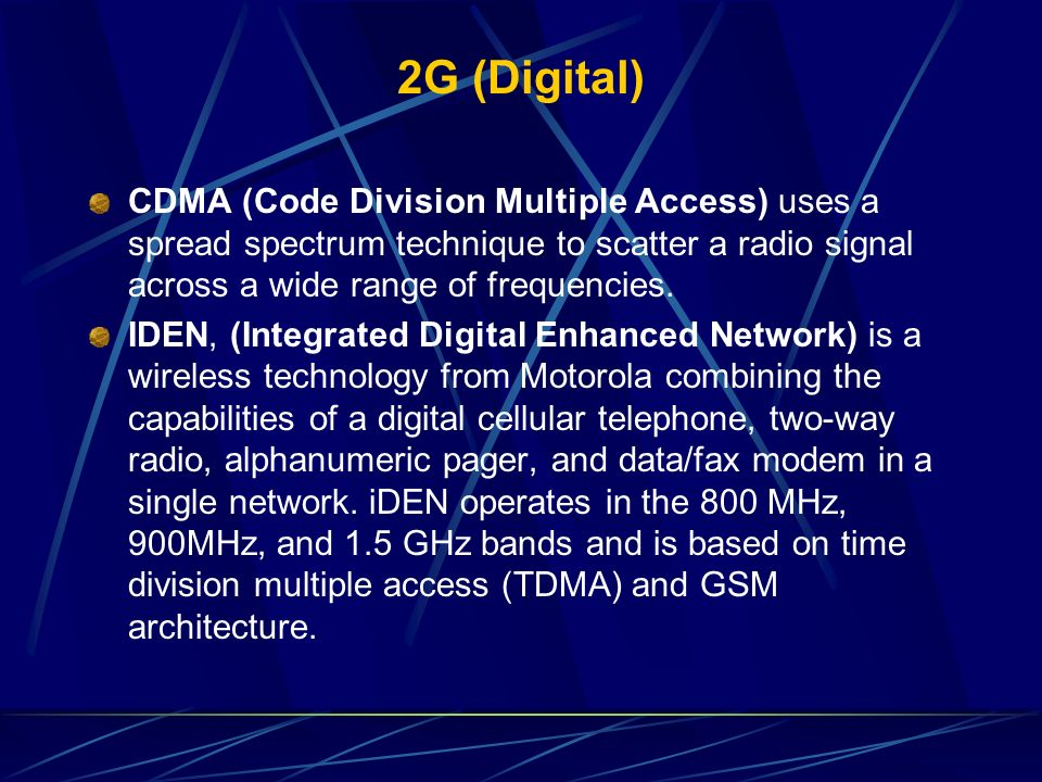 2G (Digital) CDMA (Code Division Multiple Access) uses a spread spectrum technique to scatter a radio signal across a wide range of frequencies.