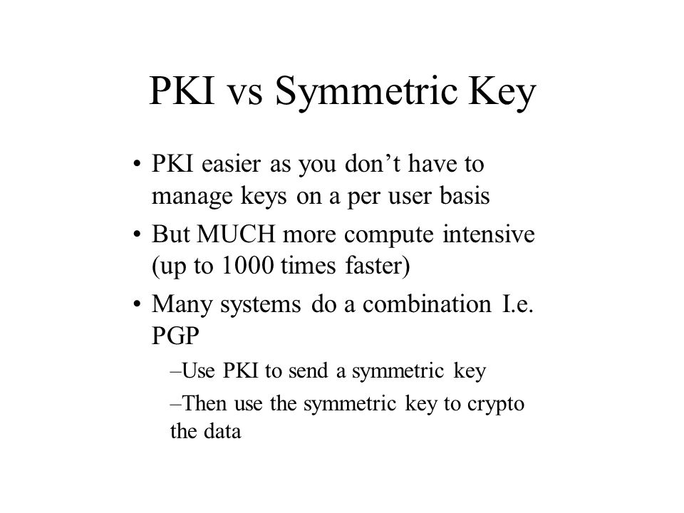 PKI vs Symmetric Key PKI easier as you don't have to manage keys on a per user basis. But MUCH more compute intensive (up to 1000 times faster)