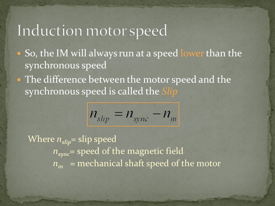 Induction motor speed So, the IM will always run at a speed lower than the synchronous speed.