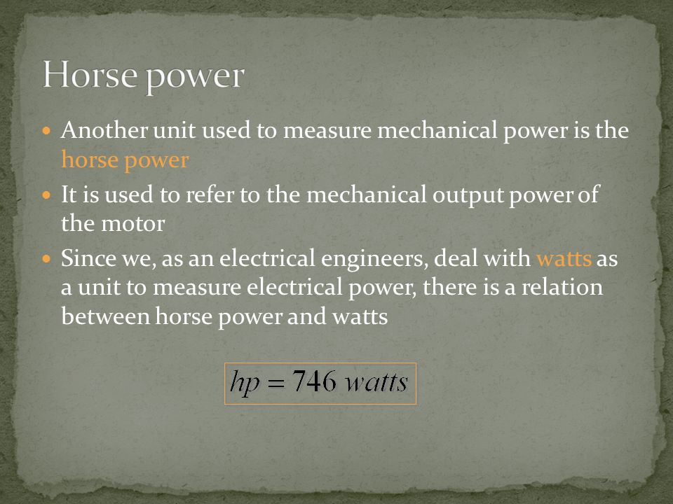 Horse power Another unit used to measure mechanical power is the horse power. It is used to refer to the mechanical output power of the motor.