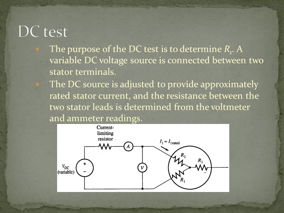 DC test The purpose of the DC test is to determine R1. A variable DC voltage source is connected between two stator terminals.