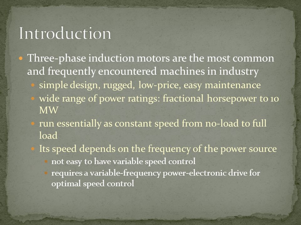 Introduction Three-phase induction motors are the most common and frequently encountered machines in industry.