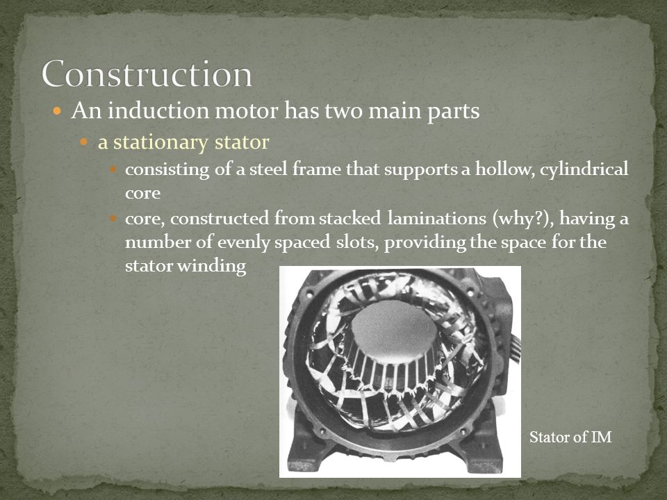 Construction An induction motor has two main parts a stationary stator