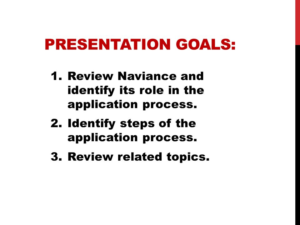Presentation Goals: Review Naviance and identify its role in the application process. Identify steps of the application process.