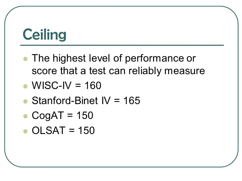 Ceiling The highest level of performance or score that a test can reliably measure. WISC-IV = 160.