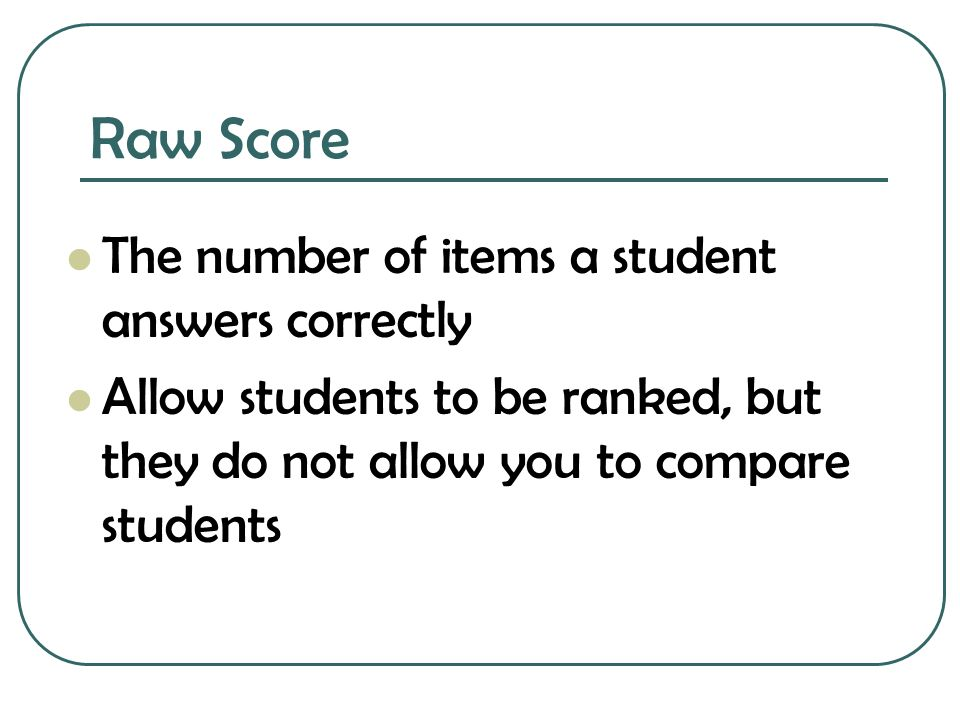 Raw Score The number of items a student answers correctly