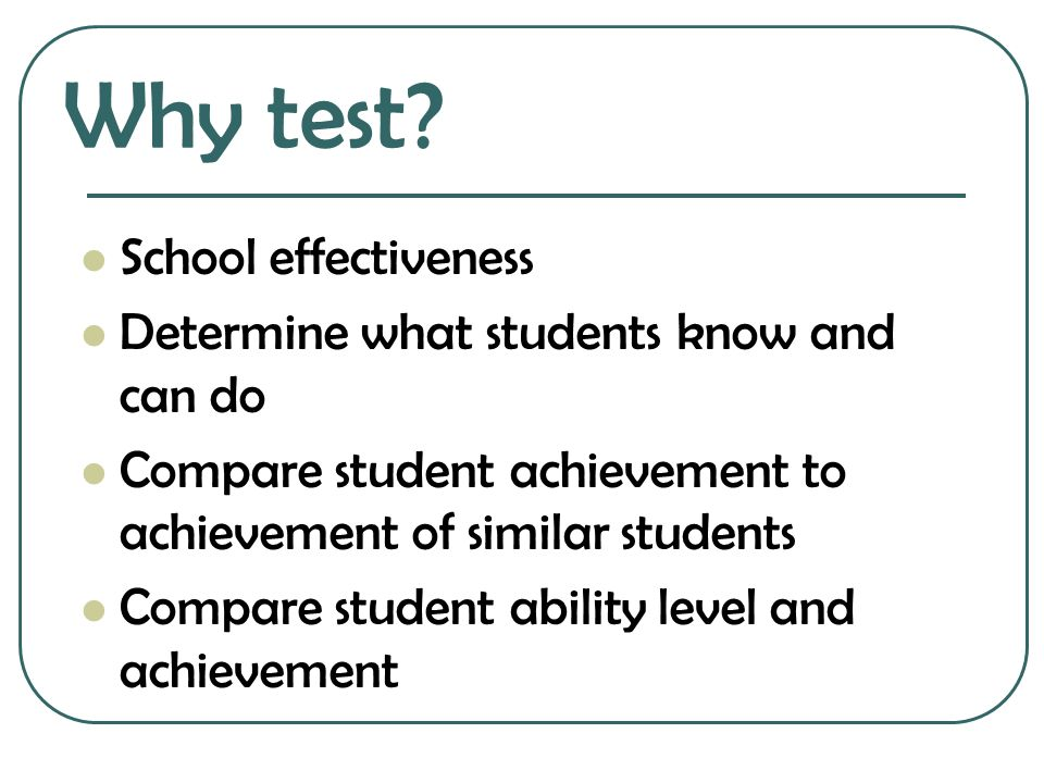 Why test School effectiveness Determine what students know and can do