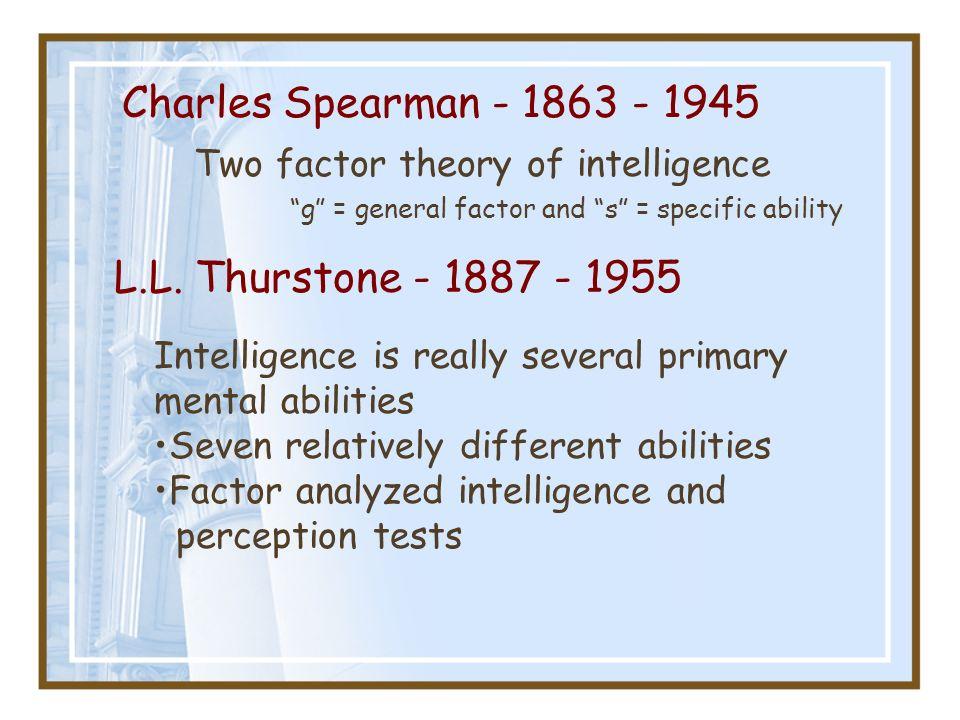 Charles Spearman - 1863 - 1945 L.L. Thurstone - 1887 - 1955