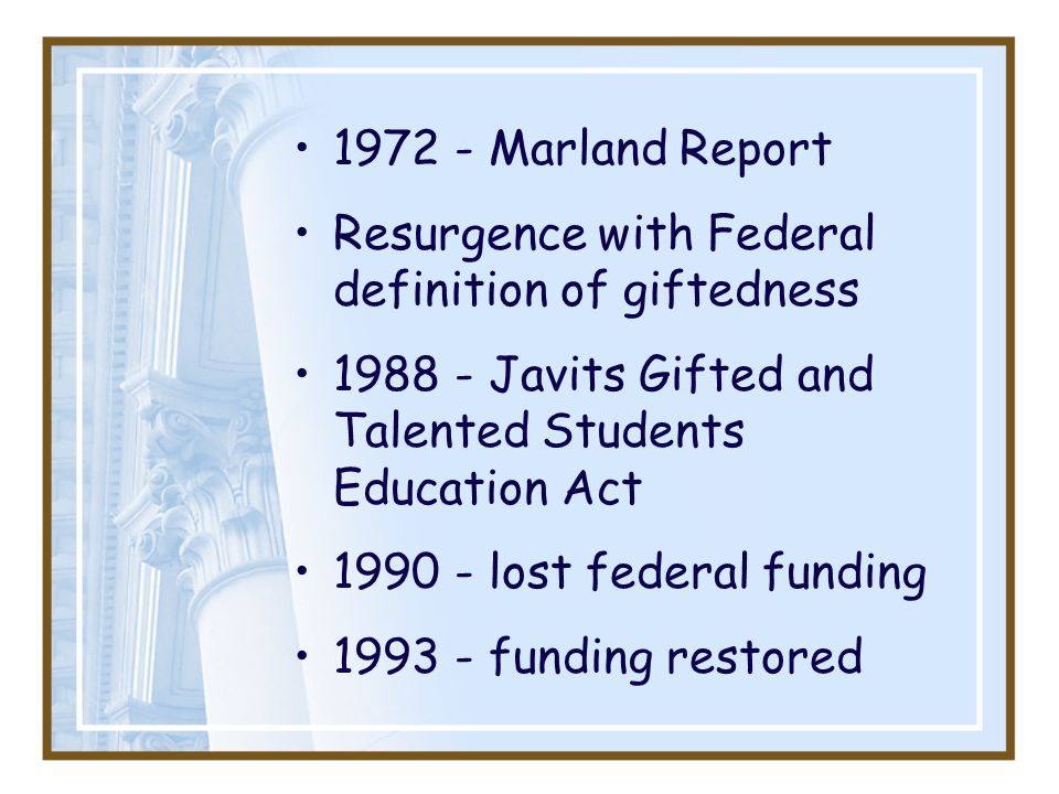 1972 - Marland Report Resurgence with Federal definition of giftedness. 1988 - Javits Gifted and Talented Students Education Act.