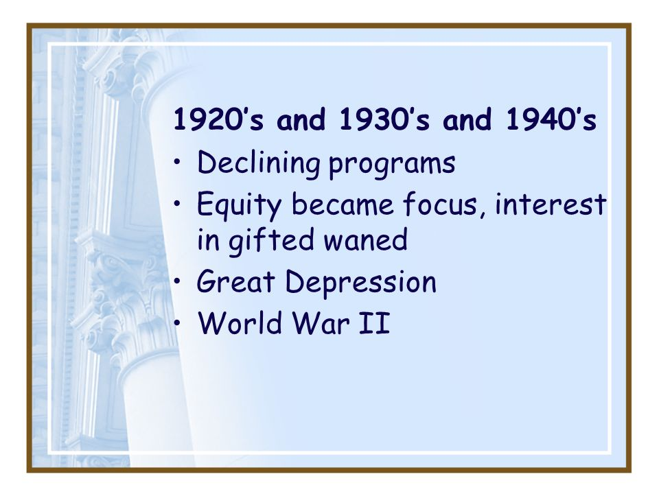 1920's and 1930's and 1940's Declining programs. Equity became focus, interest in gifted waned. Great Depression.