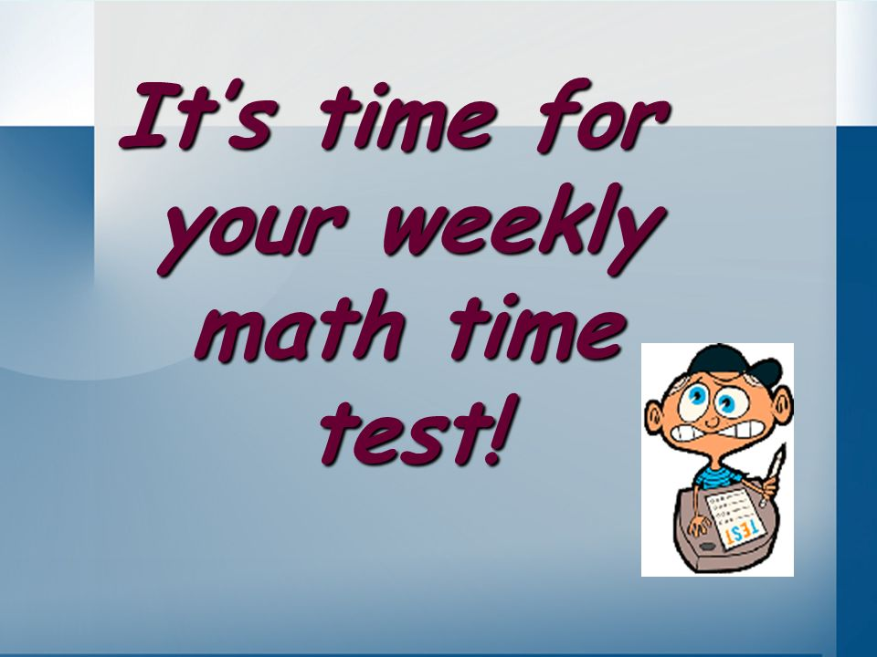 It's time for your weekly math time test!