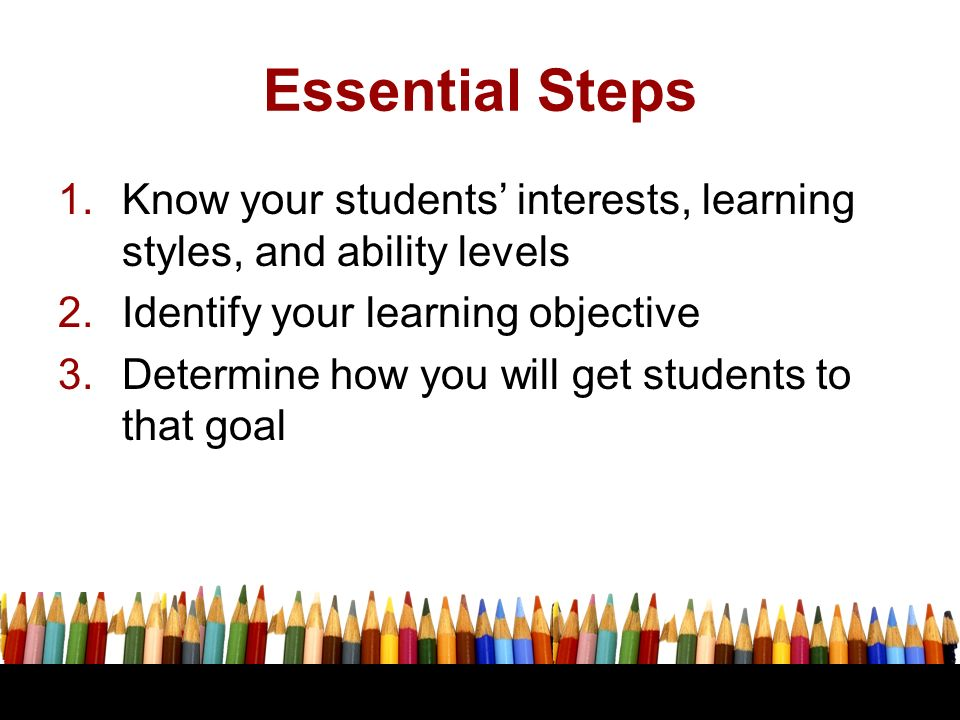 Essential Steps Know your students' interests, learning styles, and ability levels. Identify your learning objective.