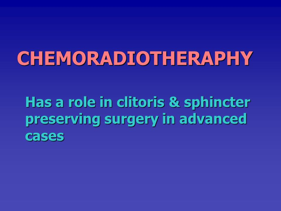 CHEMORADIOTHERAPHY Has a role in clitoris & sphincter preserving surgery in advanced cases