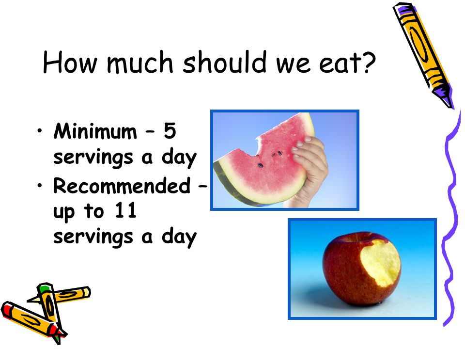 How much should we eat Minimum – 5 servings a day