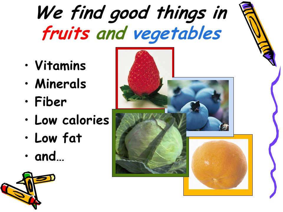 We find good things in fruits and vegetables