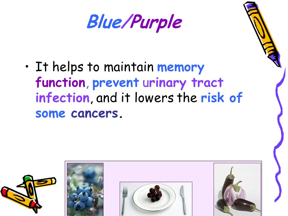 Blue/Purple It helps to maintain memory function, prevent urinary tract infection, and it lowers the risk of some cancers.