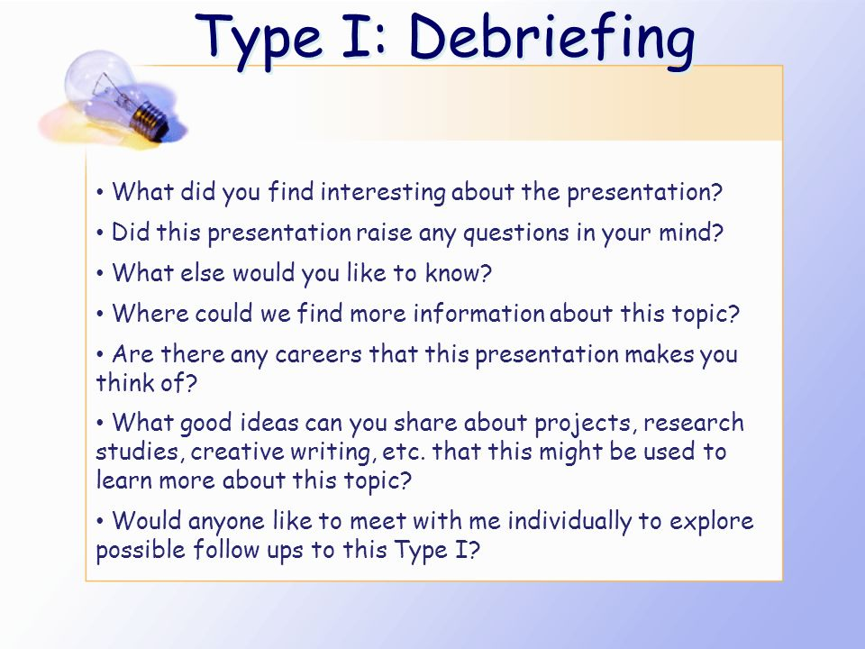 Type I: Debriefing What did you find interesting about the presentation Did this presentation raise any questions in your mind