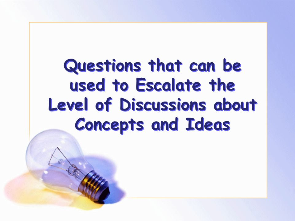 Questions that can be used to Escalate the Level of Discussions about Concepts and Ideas