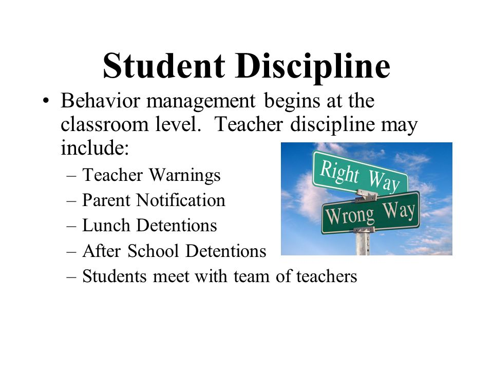 Student Discipline Behavior management begins at the classroom level. Teacher discipline may include:
