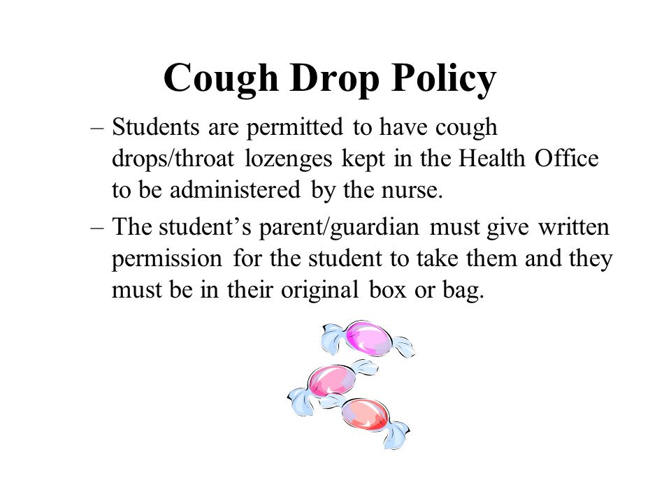 Cough Drop Policy Students are permitted to have cough drops/throat lozenges kept in the Health Office to be administered by the nurse.