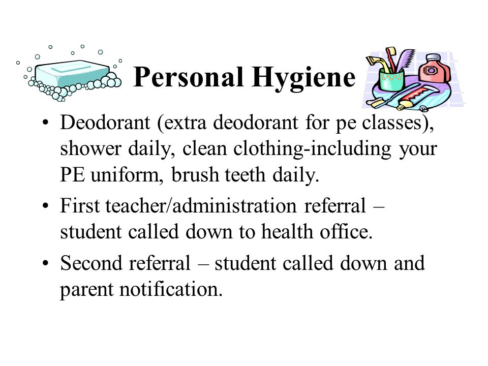 Personal Hygiene Deodorant (extra deodorant for pe classes), shower daily, clean clothing-including your PE uniform, brush teeth daily.