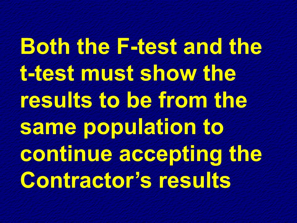 Both the F-test and the t-test must show the results to be from the same population to continue accepting the Contractor's results