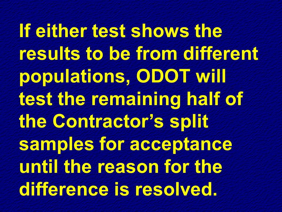 If either test shows the results to be from different populations, ODOT will test the remaining half of the Contractor's split samples for acceptance until the reason for the difference is resolved.