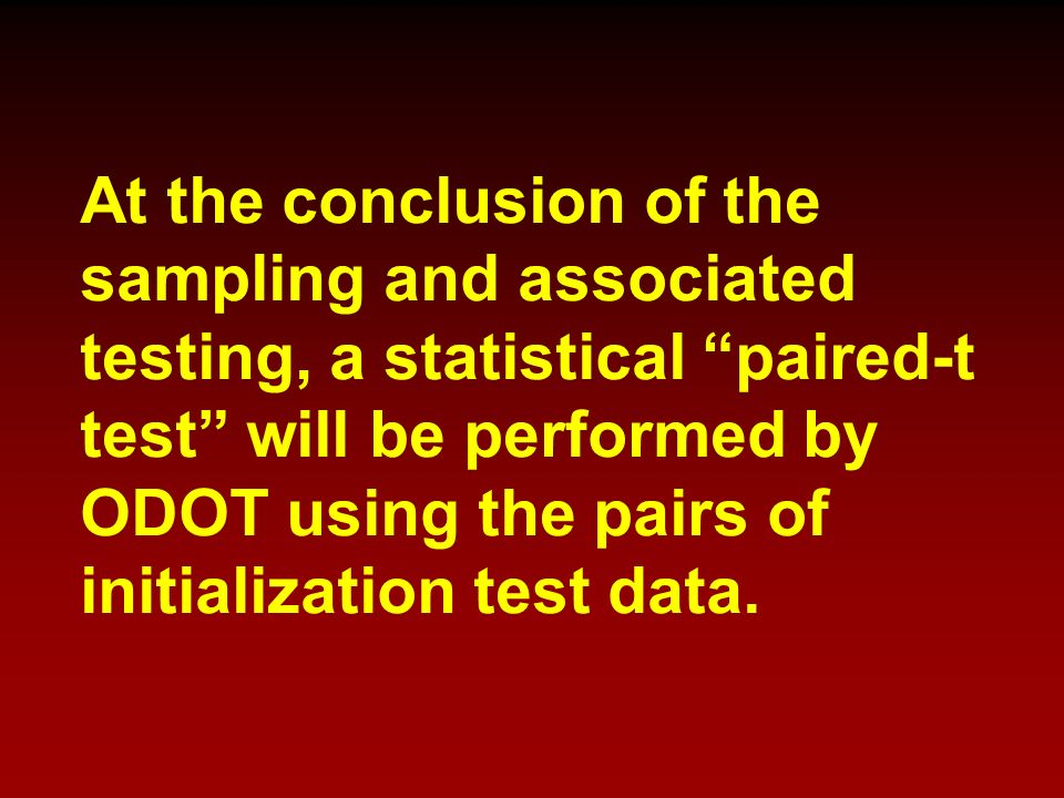 At the conclusion of the sampling and associated testing, a statistical paired-t test will be performed by ODOT using the pairs of initialization test data.