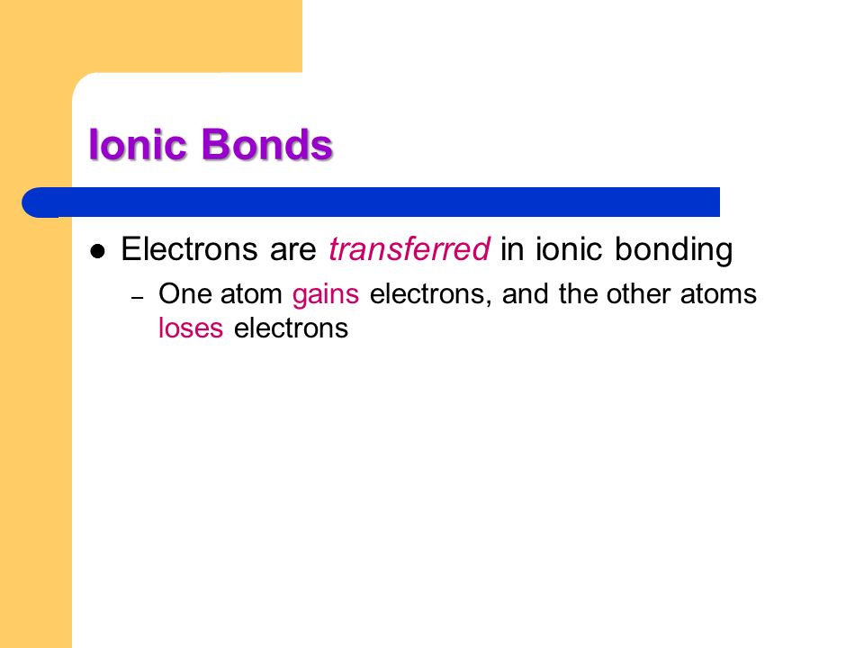 Ionic Bonds Electrons are transferred in ionic bonding