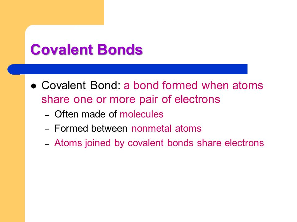 Covalent Bonds Covalent Bond: a bond formed when atoms share one or more pair of electrons. Often made of molecules.