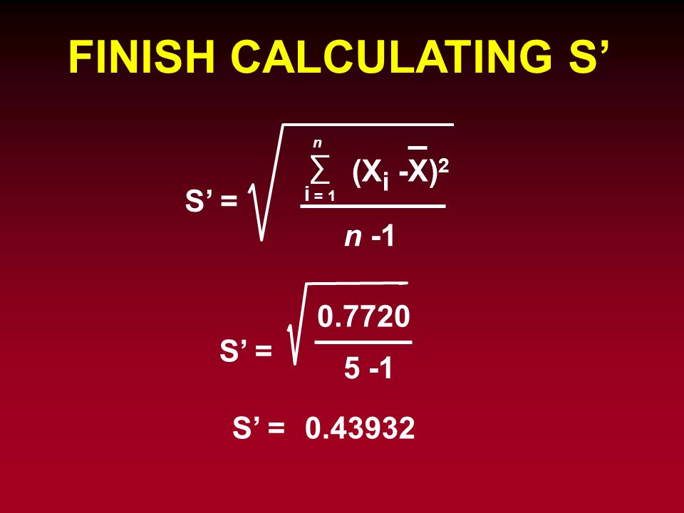 FINISH CALCULATING S' ∑ (Xi -X)2 S' = n S' = 5 -1 S' =
