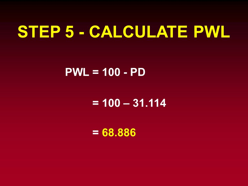 STEP 5 - CALCULATE PWL PWL = PD = 100 – =