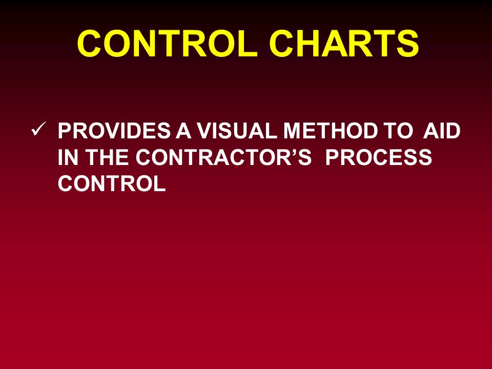 CONTROL CHARTS PROVIDES A VISUAL METHOD TO AID IN THE CONTRACTOR'S PROCESS CONTROL
