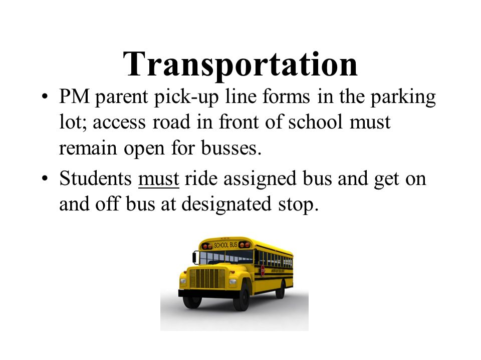 Transportation PM parent pick-up line forms in the parking lot; access road in front of school must remain open for busses.