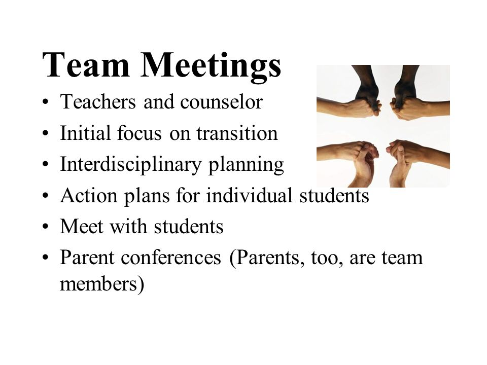 Team Meetings Teachers and counselor Initial focus on transition